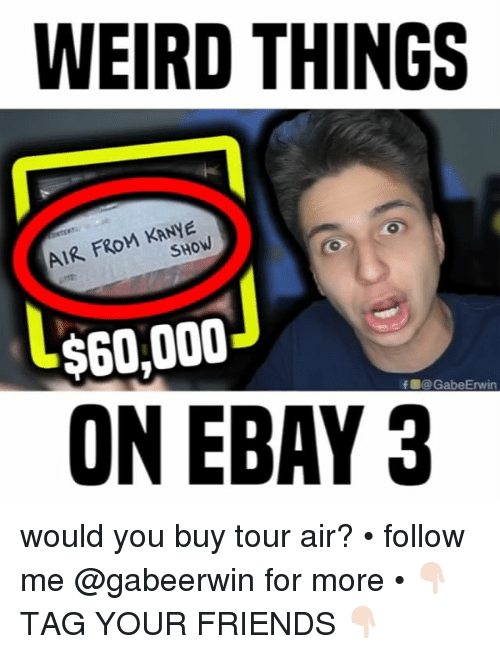 eBay, Friends, and Kanye: WEIRD THINGS  AIR FROM KANYE  SHOW  $60,000  ON EBAY 3  f團@ GabeErwin would you buy tour air? • follow me @gabeerwin for more • 👇🏻 TAG YOUR FRIENDS 👇🏻