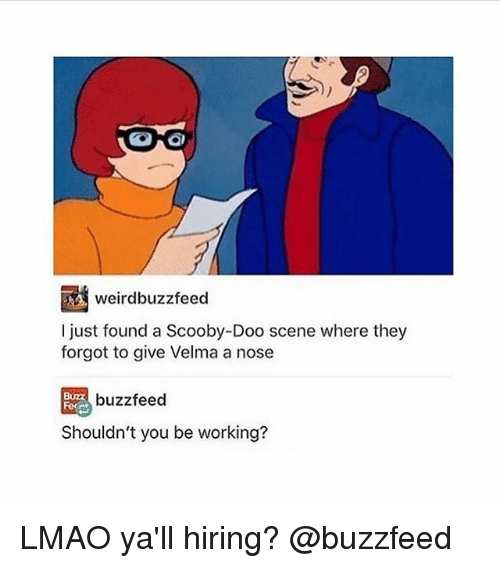 Lmao, Memes, and Scooby Doo: weirdbuzzfeed  I just found a Scooby-Doo scene where they  forgot to give Velma a nose  BUZZ  buzzfeed  Shouldn't you be working? LMAO ya'll hiring? @buzzfeed