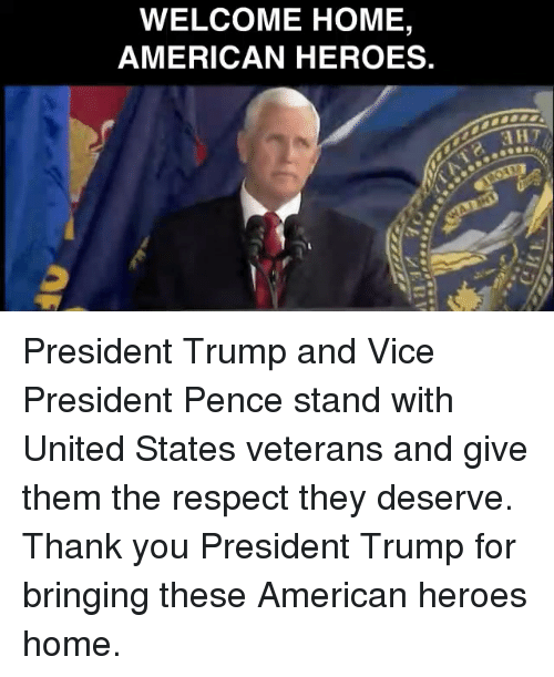 Respect, Thank You, and American: WELCOME HOME,  AMERICAN HEROES. President Trump and Vice President Pence stand with United States veterans and give them the respect they deserve. Thank you President Trump for bringing these American heroes home.
