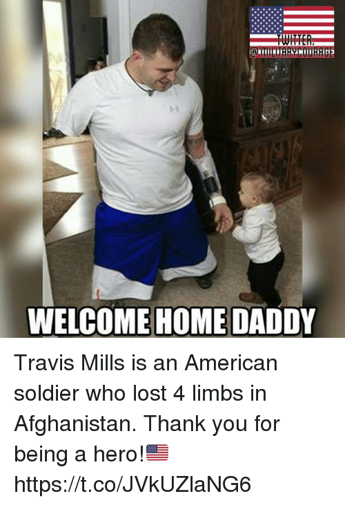 Memes, Lost, and Thank You: WELCOME HOME DADDY Travis Mills is an American soldier who lost 4 limbs in Afghanistan. Thank you for being a hero!🇺🇸 https://t.co/JVkUZlaNG6