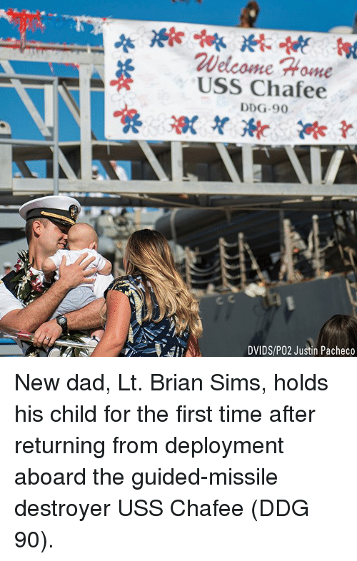 Dad, Memes, and Home: Welcome Home  USS Chafee  DDG-9  DVIDS/PO2 Justin Pacheco New dad, Lt. Brian Sims, holds his child for the first time after returning from deployment aboard the guided-missile destroyer USS Chafee (DDG 90).