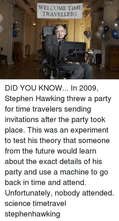 Future, Memes, and Party: WELCOME TIME  TRAVELLERS DID YOU KNOW... In 2009, Stephen Hawking threw a party for time travelers sending invitations after the party took place. This was an experiment to test his theory that someone from the future would learn about the exact details of his party and use a machine to go back in time and attend. Unfortunately, nobody attended. science timetravel stephenhawking