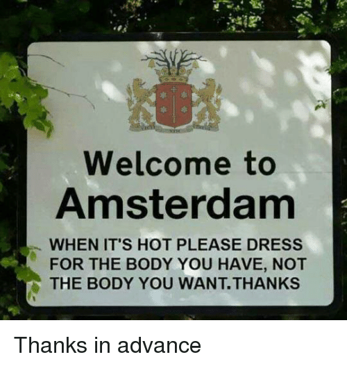 Dank, Amsterdam, and Dress: Welcome to  Amsterdam  WHEN IT'S HOT PLEASE DRESS  FOR THE BODY YOU HAVE, NOT  O THE BODY YOU WANT THANKS Thanks in advance