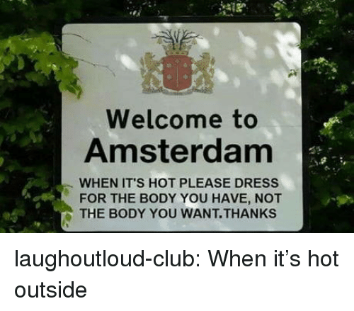 Amsterdam: Welcome to  Amsterdam  WHEN IT'S HOT PLEASE DRESS  FOR THE BODY YOU HAVE, NOT  THE BODY YOU WANT.THANKS laughoutloud-club:  When it's hot outside