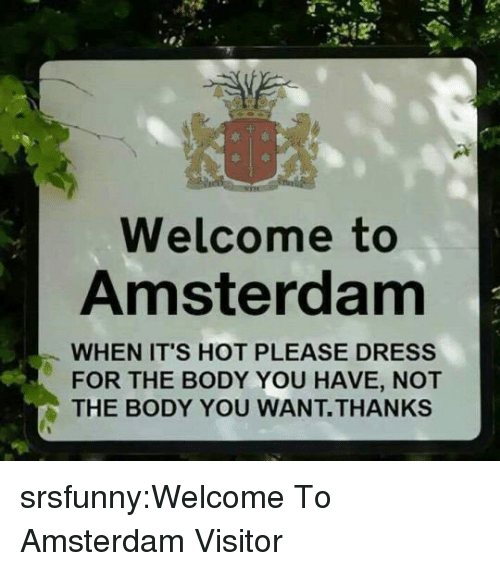 Amsterdam: Welcome to  Amsterdam  WHEN IT'S HOT PLEASE DRESS  FOR THE BODY YOU HAVE, NOT  THE BODY YOU WANT.THANKs srsfunny:Welcome To Amsterdam Visitor