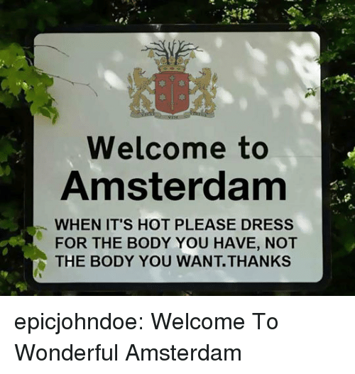 Amsterdam: Welcome to  Amsterdam  WHEN IT'S HOT PLEASE DRESS  FOR THE BODY YOU HAVE, NOT  THE BODY YOU WANT.THANKS epicjohndoe:  Welcome To Wonderful Amsterdam