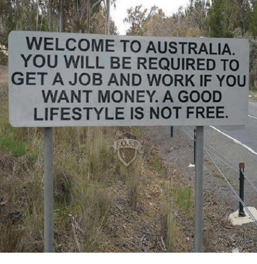 Memes, Money, and Work: WELCOME TO AUSTRALIA.  YOU WILL BE REQUIRED TO  GET A JOB AND WORK IF YOU  WANT MONEY. A GOOD  LIFESTYLE IS NOT FREE.