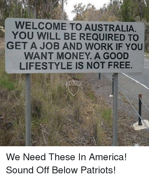 America, Memes, and Money: WELCOME TO AUSTRALIA  YOU WILL BE REQUIRED TO  GET A JOB AND WORK IF YOU  WANT MONEY. A GOOD  LIFESTYLE IS NOT FREE We Need These In America!  Sound Off Below Patriots!