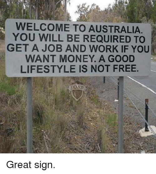 Memes, Money, and Work: WELCOME TO AUSTRALIA  YOU WILL BE REQUIRED TO  GET A JOB AND WORK IF YOU  WANT MONEY. A GOOD  LIFESTYLE IS NOT FREE Great sign.