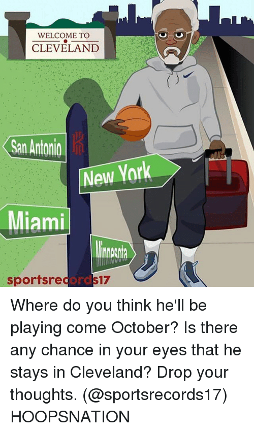 Memes, New York, and Cleveland: WELCOME TO  CLEVELAND  San Antonio  New York  Miami  sportsrecs17  ord Where do you think he'll be playing come October? Is there any chance in your eyes that he stays in Cleveland? Drop your thoughts. (@sportsrecords17) HOOPSNATION
