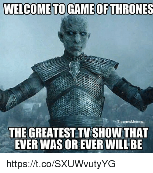Game of Thrones, Game, and Thrones: WELCOME TO GAME OF THRONES  ThronesMemes  THE GREATEST TVESHOW THAT  EVER WAS OR EVER WILLBE https://t.co/SXUWvutyYG