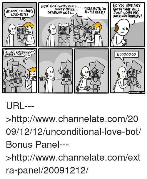 Botting: WELCOME TO HANK's  LOVE-BOTs!  ALL LET KIMBERLY-BOT  ANSWER THAT ONE.  DD POU HAVE ANY  WENE GOT SLUTTY ONES...  DIRTp ONES  THESE BOT's Do  BOTS THAT WILL  ALL YANEEDI  JUST LOVE ME  SKAAANKY ONES...  UNCONDITIONALLY?  channelate.com URL--->http://www.channelate.com/2009/12/12/unconditional-love-bot/ Bonus Panel--->http://www.channelate.com/extra-panel/20091212/