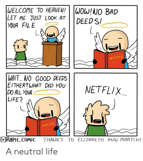 Bad, Heaven, and Life: |WELCOME TO HEAVEN!  LET ME JUST LOOK AT  YOUR FILE  WOW!NO BAD  DEEDS  #311T3  WAIT.. NO GOOD DEEDS  EITHER?WHAT DID YOU  DO ALL YOUR  LIFE?  NETFLIX  #311 T3  ORAPH COMIC  THANKS TO ELIZABETH AND MARTINI A neutral life