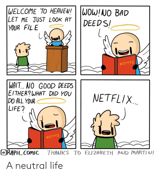 Bad, Heaven, and Life: WELCOME TO HEAVEN!  LET ME JUST LOOK AT  YOUR FILE  WOW!NO BAD  DEEDS  #3个个T3  WAIT... NO GOOD DEEDS  EITHER?WHAT DID YOU  DO ALL YOUR  LIFE?  NETFLIX.  #3个个个3  ORAPH COMIC  THANKS TO ELIZABETH AND MARTI NI A neutral life