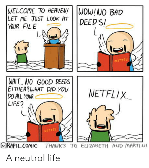 Bad, Heaven, and Life: WELCOME TO HEAVEN!  LET ME JUST LOOK AT  YOUR FILE  WOW!NO BAD  DEED S  #31 113  WAIT... NO GOOD DEEDS  EITHER?WHAT DID YOU  DO ALL YOUR  LIFE?  NETFLIX  #37113  ORAPH ComIC THANKS TO ELIZABETH AND MARTIN! A neutral life