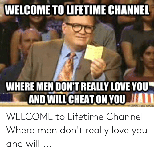 lifetime channel: WELCOME TO LIFETIME CHANNEL  WHERE MEN DONT REALLY LOVE YOU  AND WILLCHEATON YOU I  cuickmeme.com WELCOME to Lifetime Channel Where men don't really love you and will ...