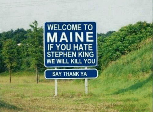 Memes, Stephen, and Maine: WELCOME TO  MAINE  IF YOU HATE  STEPHEN KING  WE WILL KILL YOU  SAY THANK YA