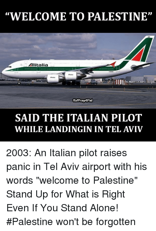 "Being Alone, Memes, and What Is: ""WELCOME TO PALESTINE""  Alitalia  fblPray4Pal  SAID THE ITALIAN PILOT  WHILE LANDINGIN IN TEL AVIV 2003: An Italian pilot raises panic in Tel Aviv airport with his words ""welcome to Palestine"" Stand Up for What is Right Even If You Stand Alone! #Palestine won't be forgotten"
