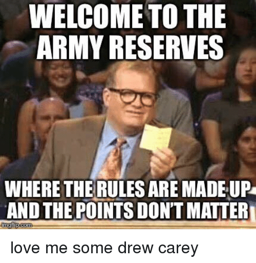 Drew Carey: WELCOME TO THE  ARMY RESERVES  WHERETHE RULES ARE MADE UP  AND THE POINTS DON'T MATTER love me some drew carey
