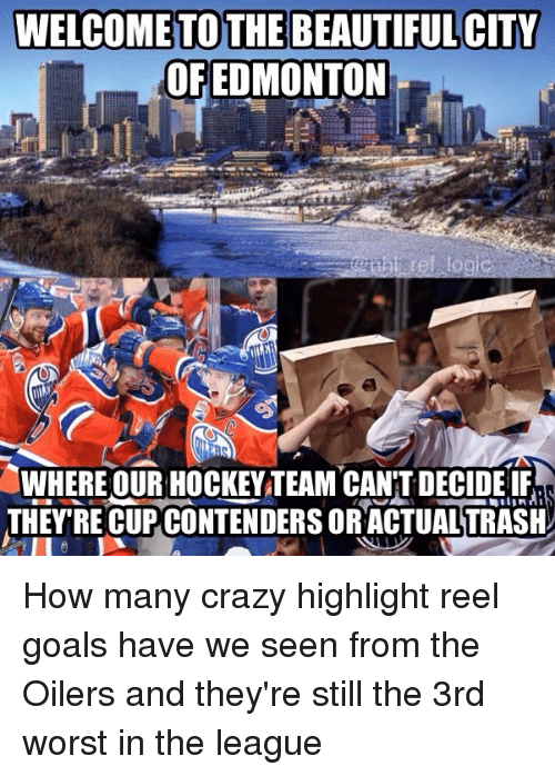 Beautiful, Crazy, and Goals: WELCOME TO THE BEAUTIFUL CITY  OFEDMONTON  Rs  WHERE OUR HOCKEY TEAM CAN'T DECIDELE  THEY RE CUPCONTENDERS ORACTUALTRAH How many crazy highlight reel goals have we seen from the Oilers and they're still the 3rd worst in the league