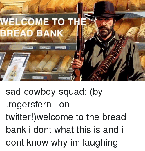 Squad, Tumblr, and Twitter: WELCOME TO THE  BREAD BANK sad-cowboy-squad:  (by .rogersfern_ on twitter!)welcome to the bread bank  i dont what this is and i dont know why im laughing