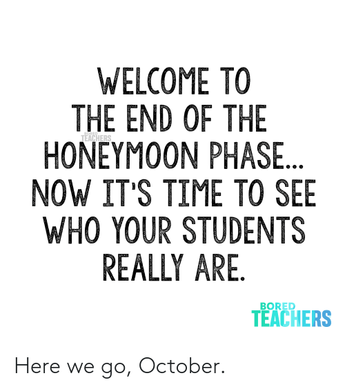 Bored, Honeymoon, and Time: WELCOME TO  THE END OF THE  HONEYMOON PHASE...  NOW IT'S TIME TO SEE  WHO YOUR STUDENTS  REALLY ARE.  TEACHERS  BORED  TEACHERS Here we go, October.