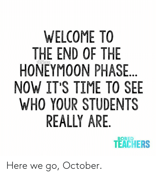 Bored, Honeymoon, and Time: WELCOME TO  THE END OF THE  HONEYMOON PHASE..  NOW IT'S TIME TO SEE  WHO YOUR STUDENTS  REALLY ARE.  BORED  TEACHERS  BORED  TEACHERS Here we go, October.