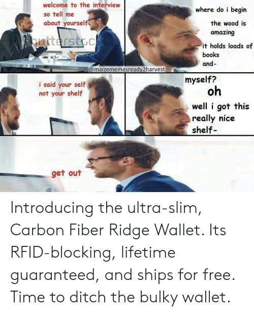 carbon fiber: welcome to the interview  so tell me  about yourself  where do i begin  amazing  it holds loads of  the wood is  books  and-  @maizememesready2harvest  myself?  i said your self  not your shelf  oh  well i got this  really nice  shelf  get out Introducing the ultra-slim, Carbon Fiber Ridge Wallet. Its RFID-blocking, lifetime guaranteed, and ships for free. Time to ditch the bulky wallet.