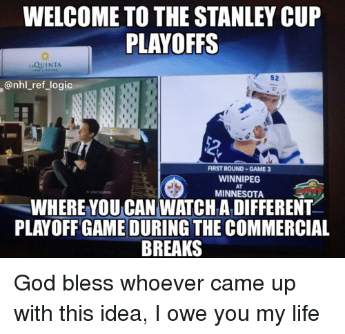 God, Life, and Logic: WELCOME TO THE STANLEY CUP  PLAYOFFS  QUINTA  52  @nhl_ref_logic  2  FIRST ROUND GAME 3  WINNIPEG  AT  MINNESOTA  WHERE YOU CAN WATCHA DIFFERENT  PLAYOFF GAME DURING THE COMMERCIAL  BREAKS God bless whoever came up with this idea, I owe you my life
