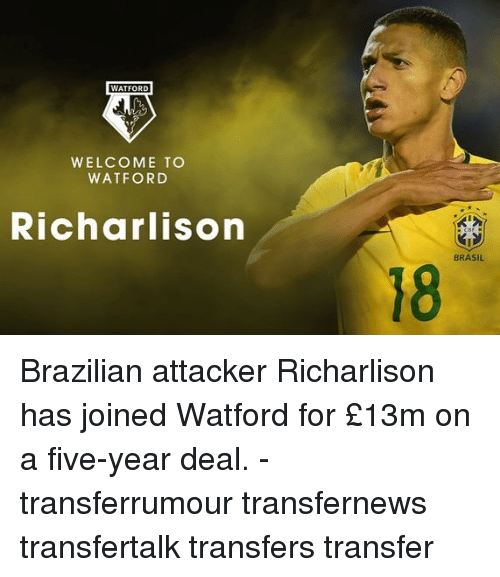 Memes, Brazilian, and Brasil: WELCOME TO  WATFORD  Richarlison  BRASIL  18 Brazilian attacker Richarlison has joined Watford for £13m on a five-year deal. - transferrumour transfernews transfertalk transfers transfer