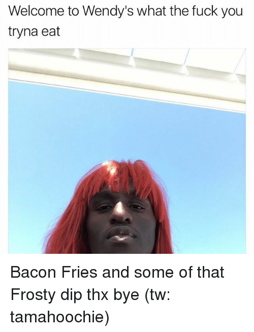 Fuck You, Funny, and Wendys: Welcome to Wendy's what the fuck you  tryna eat Bacon Fries and some of that Frosty dip thx bye (tw: tamahoochie)