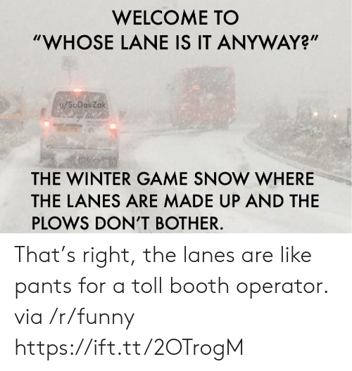 "Funny, Winter, and Game: WELCOME TO  ""WHOSE LANE IS IT ANYWAY?""  u/SoDakZak  THE WINTER GAME SNOW WHERE  THE LANES ARE MADE UP AND THE  PLOWS DON'T BOTHER. That's right, the lanes are like pants for a toll booth operator. via /r/funny https://ift.tt/2OTrogM"