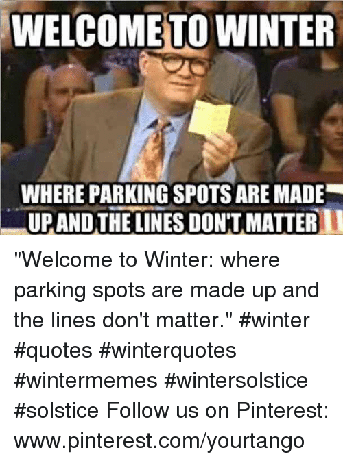 "Winter, Pinterest, and pinterest.com: WELCOME TO WINTER  WHERE PARKING SPOTS ARE MADE  UPANDTHE LINES DON'T MATTER ""Welcome to Winter: where parking spots are made up and the lines don't matter."" #winter #quotes #winterquotes #wintermemes #wintersolstice #solstice Follow us on Pinterest: www.pinterest.com/yourtango"