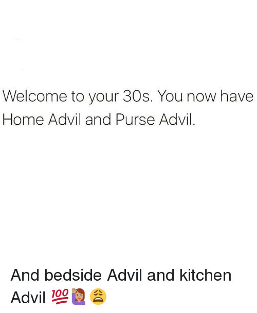 Advil, Memes, and Home: Welcome to your 30s. You now have  Home Advil and Purse Advil And bedside Advil and kitchen Advil 💯🙋🏽♀️😩