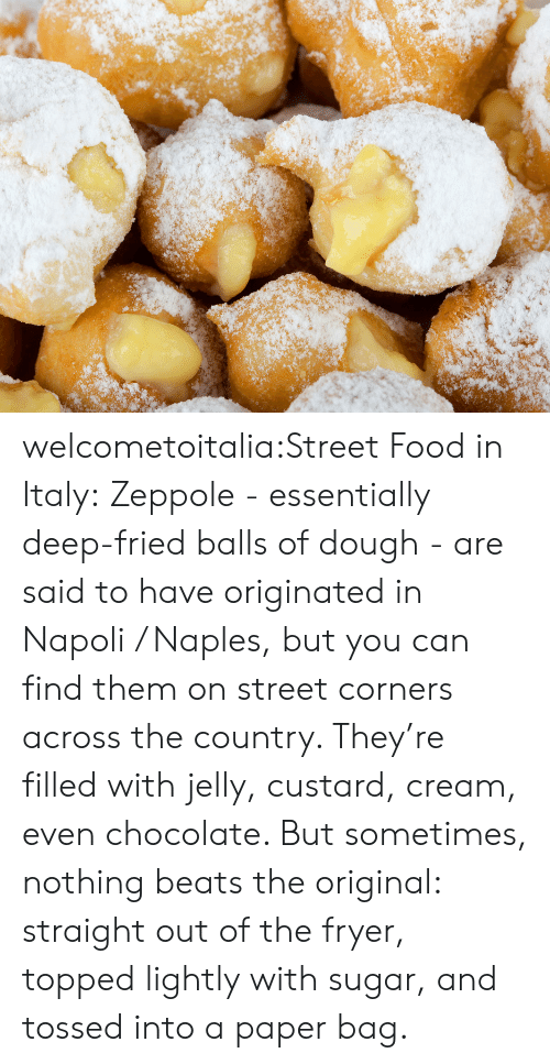 Topped: welcometoitalia:Street Food in Italy: Zeppole - essentially deep-fried balls of dough - are said to have originated in Napoli / Naples, but you can find them on street corners across the country. They're filled with jelly, custard, cream, even chocolate. But sometimes, nothing beats the original: straight out of the fryer, topped lightly with sugar, and tossed into a paper bag.