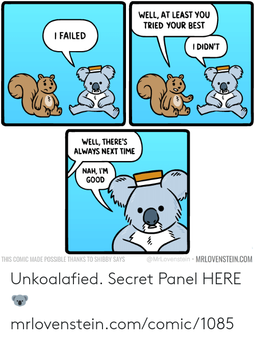 Memes, Best, and Good: WELL, AT LEAST YOU  TRIED YOUR BEST  I FAILED  IDIDN'T  WELL, THERE'S  ALWAYS NEXT TIME  NAH, V'M  GOOD Ss  THIS COMIC MADE POSSIBLE THANKS TO SHIBBY SAYS  ovenstein MRLOVENSTEIN.COM Unkoalafied.  Secret Panel HERE 🐨 mrlovenstein.com/comic/1085