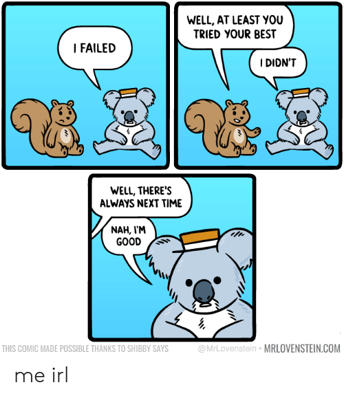 Best, Good, and Time: WELL, AT LEAST YOU  TRIED YOUR BEST  I FAILED  IDIDN'T  WELL, THERE'S  ALWAYS NEXT TIME  NAH, V'M  GOOD Ss  THIS COMIC MADE POSSIBLE THANKS TO SHIBBY SAYS  ovenstein MRLOVENSTEIN.COM me irl