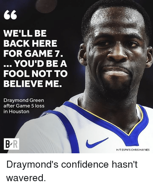Draymond Green: WE'LL BE  BACK HERE  FOR GAME 7.  .. YOU'D BEA  FOOL NOT TO  BELIEVE ME.  Draymond Green  after Game 5 loss  in Houston  H/T ESPN'S CHRIS HAYNES Draymond's confidence hasn't wavered.