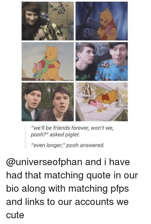 """piglets: we'll be friends forever, won't we  pooh?"""" asked piglet.  """"even longer,"""" pooh answered. @universeofphan and i have had that matching quote in our bio along with matching pfps and links to our accounts we cute"""