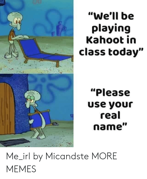 "Dank, Kahoot, and Memes: ""We'll be  playing  Kahoot in  class today""  ""Please  use your  real  name"" Me_irl by Micandste MORE MEMES"