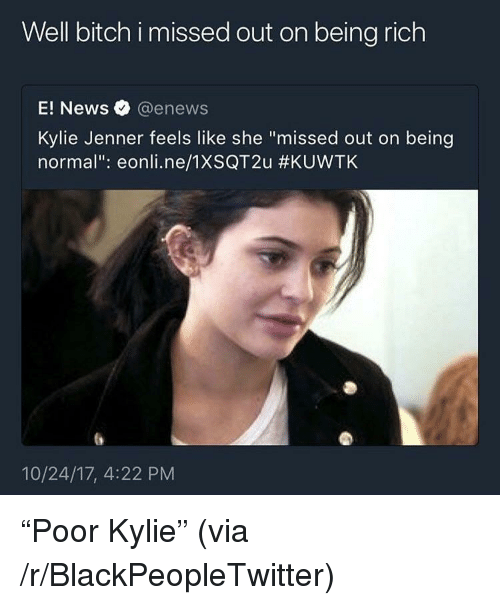 """Enews: Well bitch i missed out on being rich  E! News @enews  Kylie Jenner feels like she """"missed out on being  normal"""": eonli.ne/1XSQT2u #KUVVTK  10/24/17, 4:22 PM <p>&ldquo;Poor Kylie&rdquo; (via /r/BlackPeopleTwitter)</p>"""