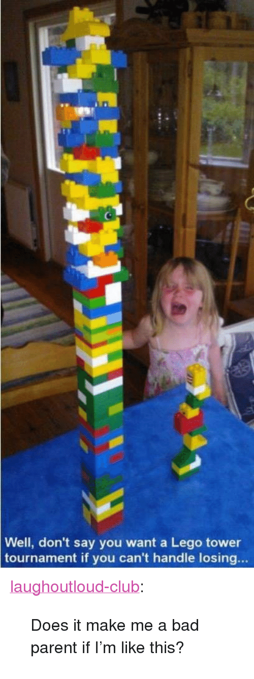 "Bad, Club, and Lego: Well, don't say you want a Lego tower  tournament if you can't handle losing... <p><a href=""http://laughoutloud-club.tumblr.com/post/174506642079/does-it-make-me-a-bad-parent-if-im-like-this"" class=""tumblr_blog"">laughoutloud-club</a>:</p>  <blockquote><p>Does it make me a bad parent if I'm like this?</p></blockquote>"