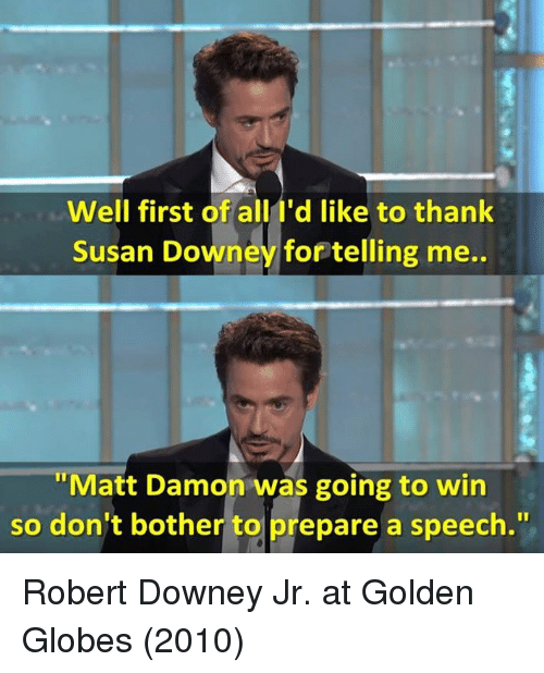 Golden Globes, Matt Damon, and Memes: Well first of all I'd like to thank  Susan Downey for telling me..  Matt Damon was going to win  So don't bother to prepare a speech. Robert Downey Jr. at Golden Globes (2010)