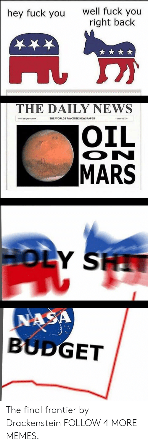 frontier: well fuck you  right back  hey fuck you  THE DAILY NEWS  THE WORLDS FAVORITE NEWSPAPER  since 1879  www.dalynews.com  OIL  ON  MARS  HOLY SH  NASA  BUDGET The final frontier by Drackenstein FOLLOW 4 MORE MEMES.