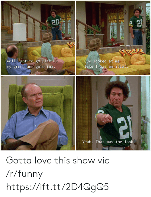 Funny, Love, and Yeah: Well got to go pick u  Guy looked at me  like I was an idiot  my green and gold tux.  Yeah. That was the loo Gotta love this show via /r/funny https://ift.tt/2D4QgQ5