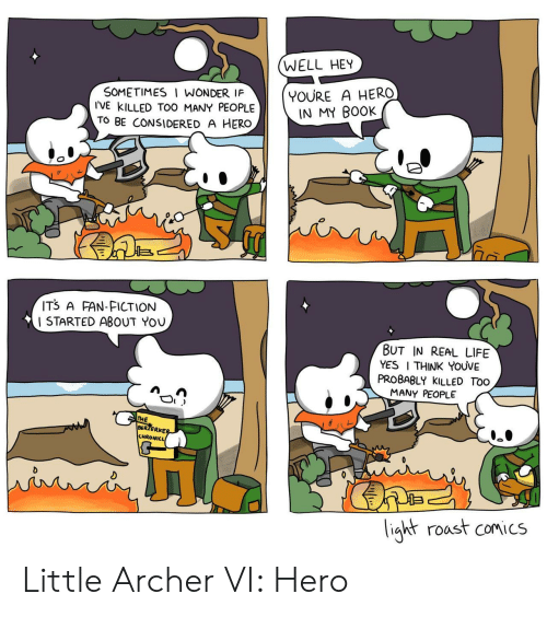 Life, Roast, and Archer: WELL HEY  SOMETIMES I WONDER IF  I'VE kILLED TOO MANY PEOPLE  TO BE CONSIDERED A HERO  YOURE A HERO  IN MY BOOK  IT3 A FAN-FICTION  I STARTED ABOUT YOU  BUT IN REAL LIFE  YES I THINK YOUVE  PROBABLY KILLED TOo  MANY PEOPLE  HE  BERZERKE  CHRONICL  ight roast comics Little Archer VI: Hero