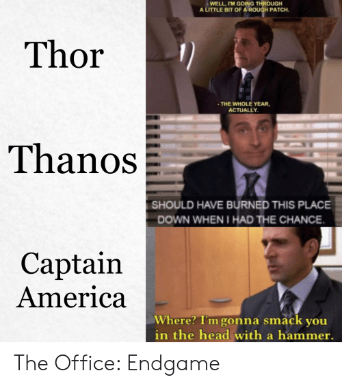 America, Head, and Marvel Comics: WELL,I'M GOING THROUGH  A LITTLE BIT OF A ROUGH PATCH  Thor  - THE WHOLE YEAR,  ACTUALLY  Thanos  SHOULD HAVE BURNED THIS PLACE  DOWN WHEN I HAD THE CHANCE  Captain  America  Where? I'm gonna smack you  in the head with a hammer. The Office: Endgame