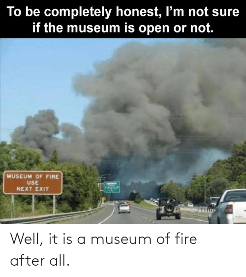 Fire: Well, it is a museum of fire after all.