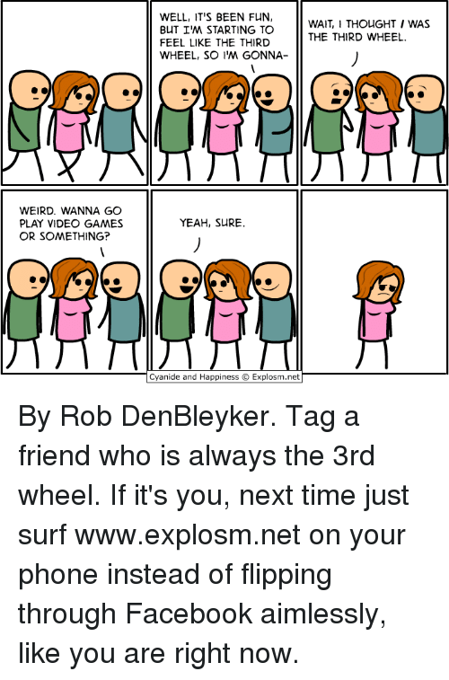 Dank, Facebook, and Phone: WELL, IT'S BEEN FUN,  BUT I'M STARTING TO  FEEL LIKE THE THIRD  WHEEL, SO IM GONNA  WAIT,I THOUGHT I WAS  THE THIRD WHEEL  WEIRD. WANNA GO  PLAY VIDEO GAMES  OR SOMETHING?  YEAH, SURE  Cyanide and Happiness © Explosm.net By Rob DenBleyker. Tag a friend who is always the 3rd wheel. If it's you, next time just surf www.explosm.net on your phone instead of flipping through Facebook aimlessly, like you are right now.