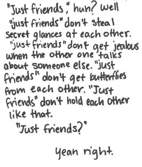 """Friends, Huh, and Jealous: well  Just friends ,"""" huh?  just friends"""" don't stea'l  Secret glances at each other.  jus+ friends""""dont get jealous  when the other one talks  about someone else. Just  riends dont get butterfies  from each other. """"Just  riends"""" don't hold eoch othev  ike that.  Just friends?  yean right."""